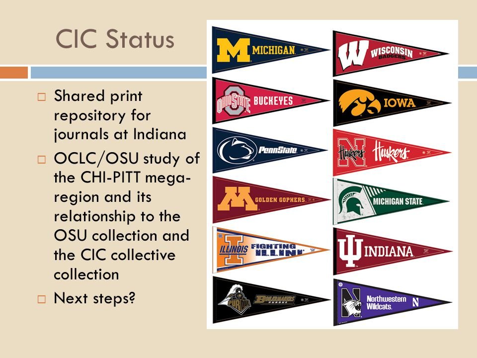 CIC Status  Shared print repository for journals at Indiana  OCLC/OSU study of the CHI-PITT mega- region and its relationship to the OSU collection and the CIC collective collection  Next steps