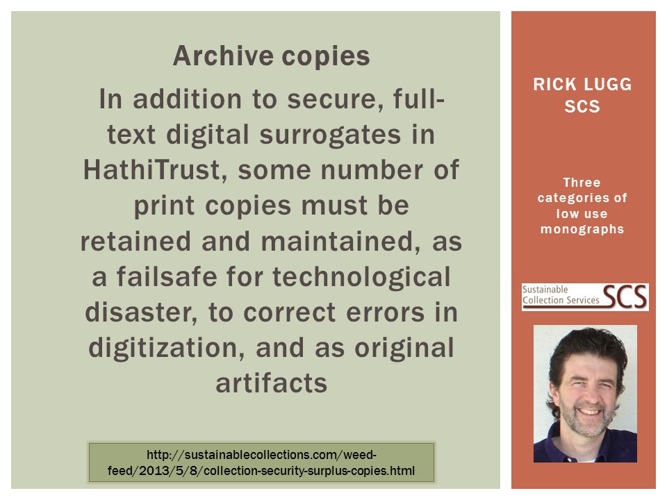 Archive copies In addition to secure, full- text digital surrogates in HathiTrust, some number of print copies must be retained and maintained, as a failsafe for technological disaster, to correct errors in digitization, and as original artifacts Three categories of low use monographs RICK LUGG SCS http://sustainablecollections.com/weed- feed/2013/5/8/collection-security-surplus-copies.html