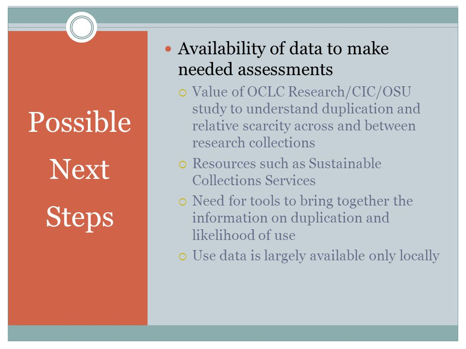 Possible Next Steps Availability of data to make needed assessments  Value of OCLC Research/CIC/OSU study to understand duplication and relative scarcity across and between research collections  Resources such as Sustainable Collections Services  Need for tools to bring together the information on duplication and likelihood of use  Use data is largely available only locally