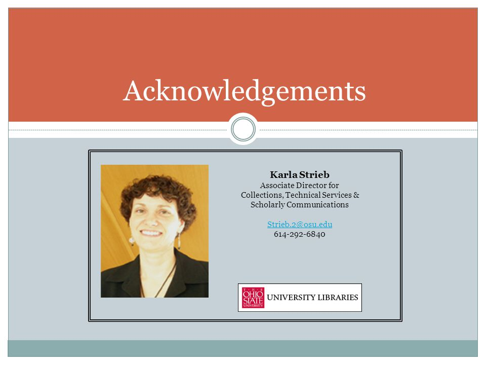 Acknowledgements Karla Strieb Associate Director for Collections, Technical Services & Scholarly Communications Strieb.2@osu.edu 614-292-6840