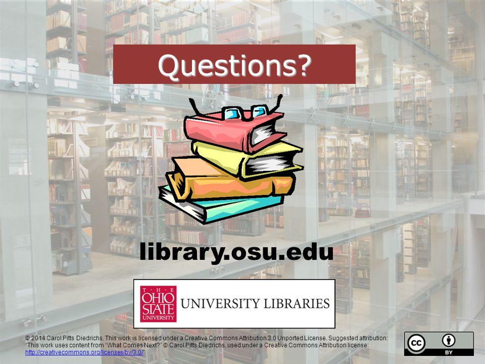 library.osu.edu Questions. © 2014 Carol Pitts Diedrichs.