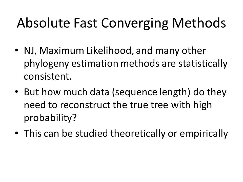 Absolute Fast Converging Methods NJ, Maximum Likelihood, and many other phylogeny estimation methods are statistically consistent.