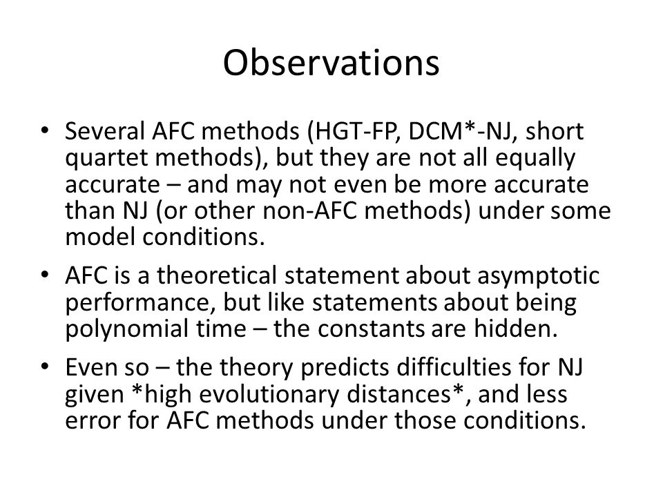Observations Several AFC methods (HGT-FP, DCM*-NJ, short quartet methods), but they are not all equally accurate – and may not even be more accurate than NJ (or other non-AFC methods) under some model conditions.