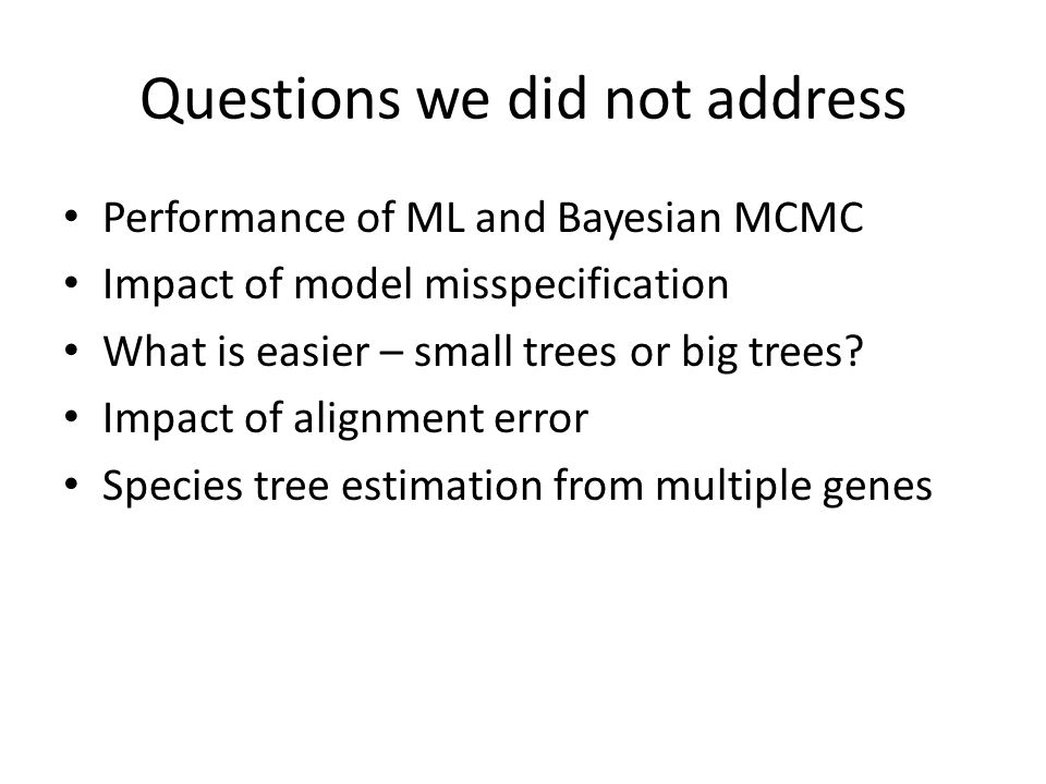 Questions we did not address Performance of ML and Bayesian MCMC Impact of model misspecification What is easier – small trees or big trees.