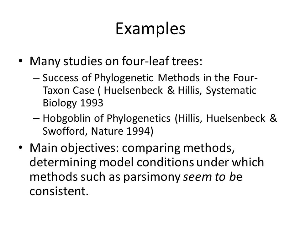Examples Many studies on four-leaf trees: – Success of Phylogenetic Methods in the Four- Taxon Case ( Huelsenbeck & Hillis, Systematic Biology 1993 – Hobgoblin of Phylogenetics (Hillis, Huelsenbeck & Swofford, Nature 1994) Main objectives: comparing methods, determining model conditions under which methods such as parsimony seem to be consistent.
