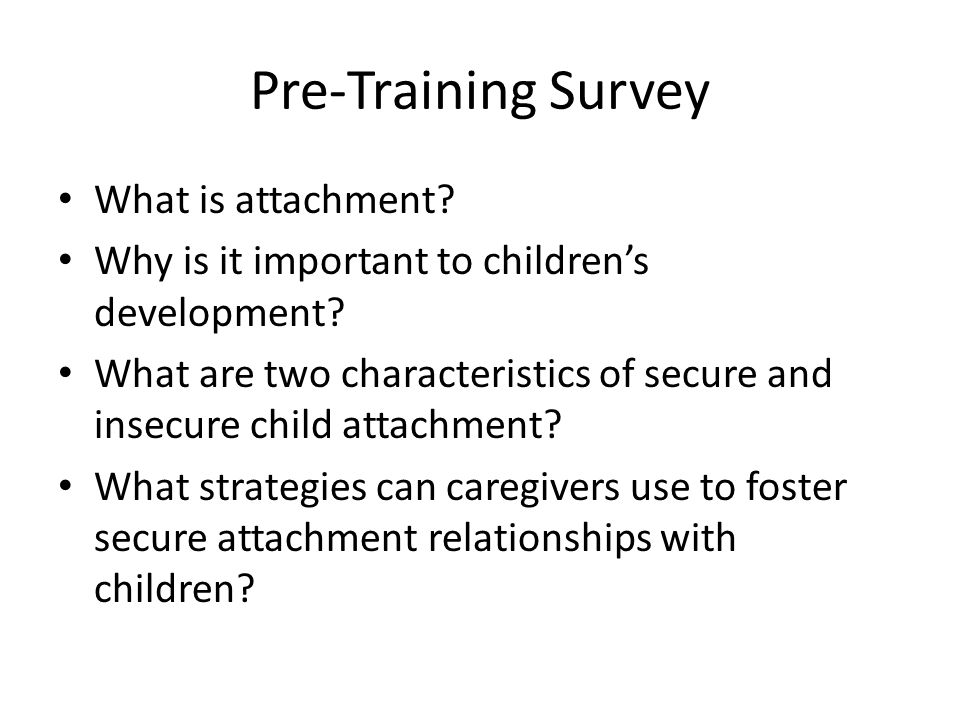 Pre-Training Survey What is attachment. Why is it important to children's development.
