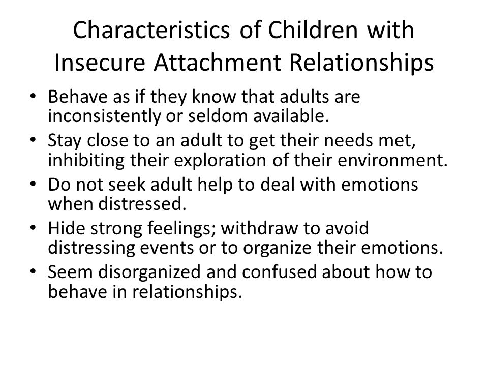 Characteristics of Children with Insecure Attachment Relationships Behave as if they know that adults are inconsistently or seldom available.