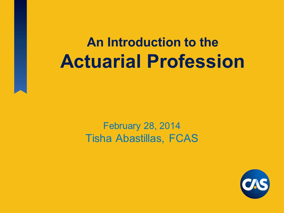 An Introduction to the Actuarial Profession February 28, 2014 Tisha Abastillas, FCAS