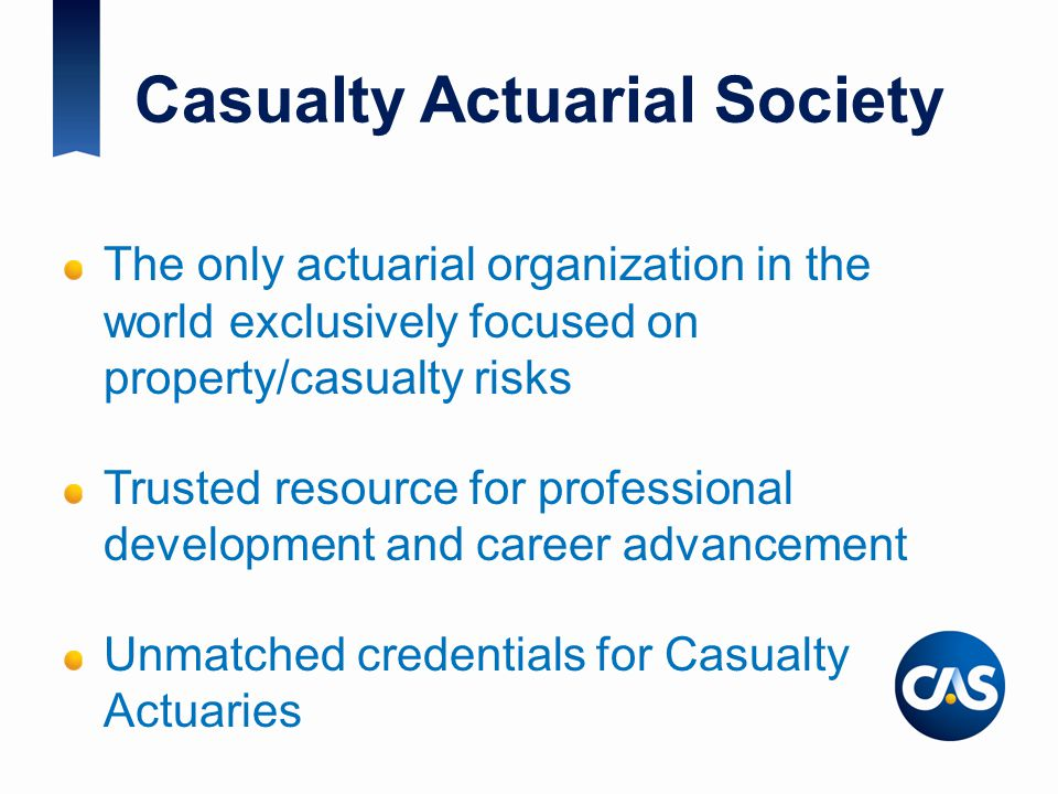 Casualty Actuarial Society The only actuarial organization in the world exclusively focused on property/casualty risks Trusted resource for profession