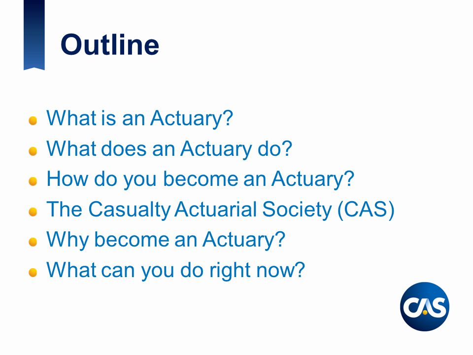 Outline What is an Actuary? What does an Actuary do? How do you become an Actuary? The Casualty Actuarial Society (CAS) Why become an Actuary? What ca