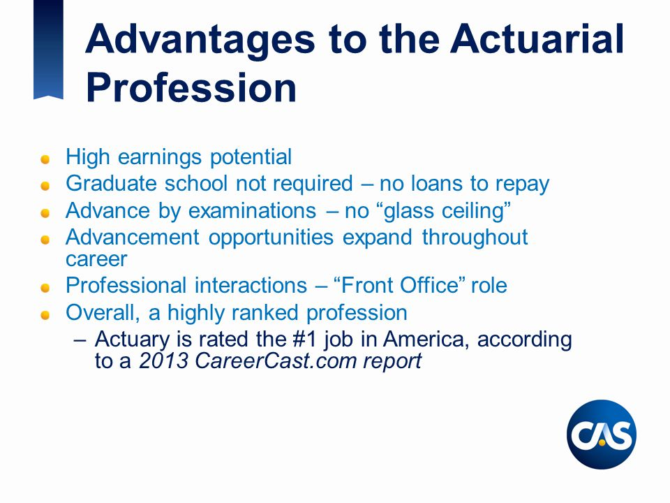 "Advantages to the Actuarial Profession High earnings potential Graduate school not required – no loans to repay Advance by examinations – no ""glass ce"