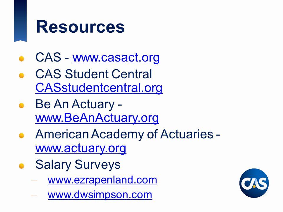 Resources CAS - www.casact.orgwww.casact.org CAS Student Central CASstudentcentral.org CASstudentcentral.org Be An Actuary - www.BeAnActuary.org www.BeAnActuary.org American Academy of Actuaries - www.actuary.org www.actuary.org Salary Surveys –www.ezrapenland.comwww.ezrapenland.com –www.dwsimpson.comwww.dwsimpson.com