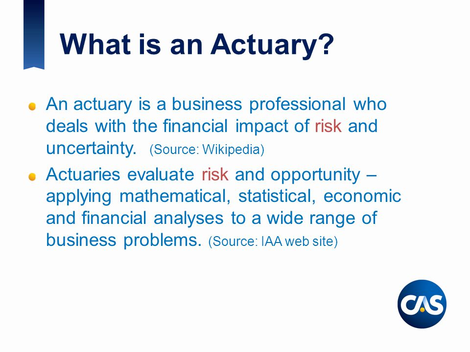 What is an Actuary? An actuary is a business professional who deals with the financial impact of risk and uncertainty. (Source: Wikipedia) Actuaries e