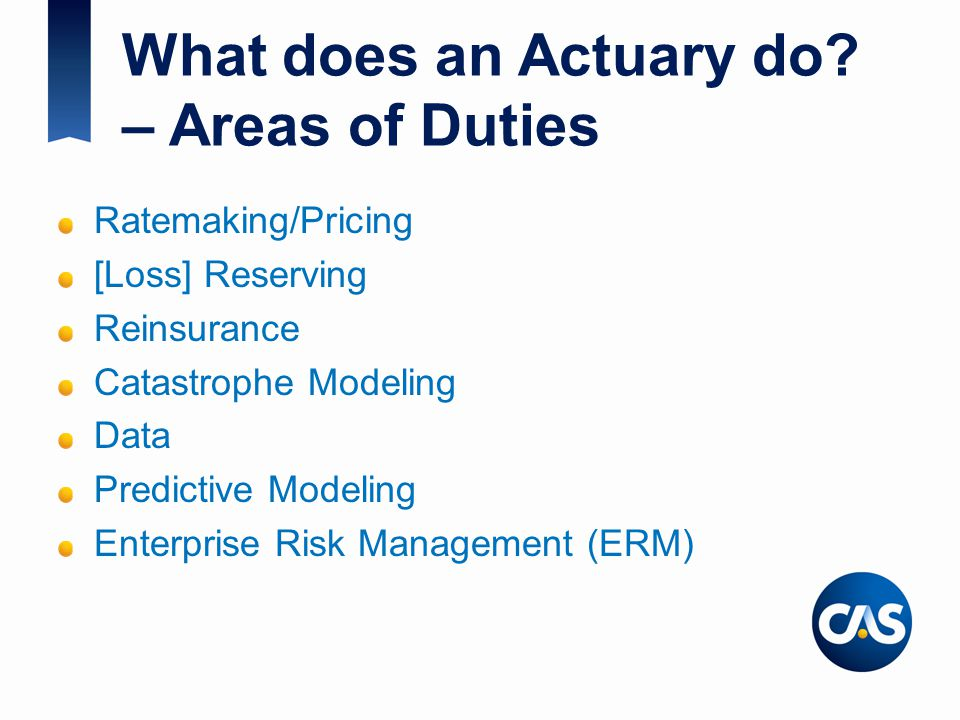What does an Actuary do? – Areas of Duties Ratemaking/Pricing [Loss] Reserving Reinsurance Catastrophe Modeling Data Predictive Modeling Enterprise Ri