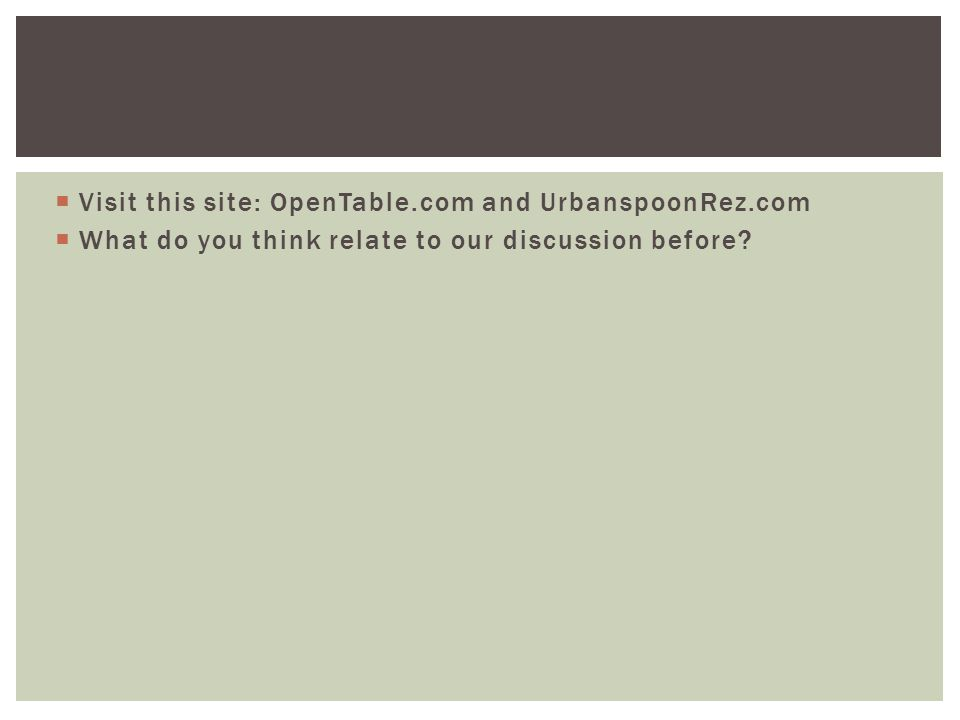  Visit this site: OpenTable.com and UrbanspoonRez.com  What do you think relate to our discussion before?