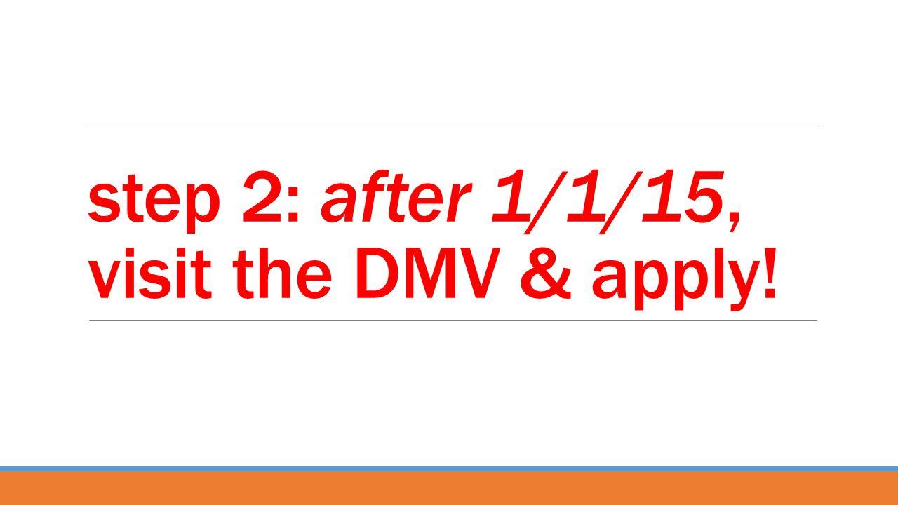 step 2: after 1/1/15, visit the DMV & apply!