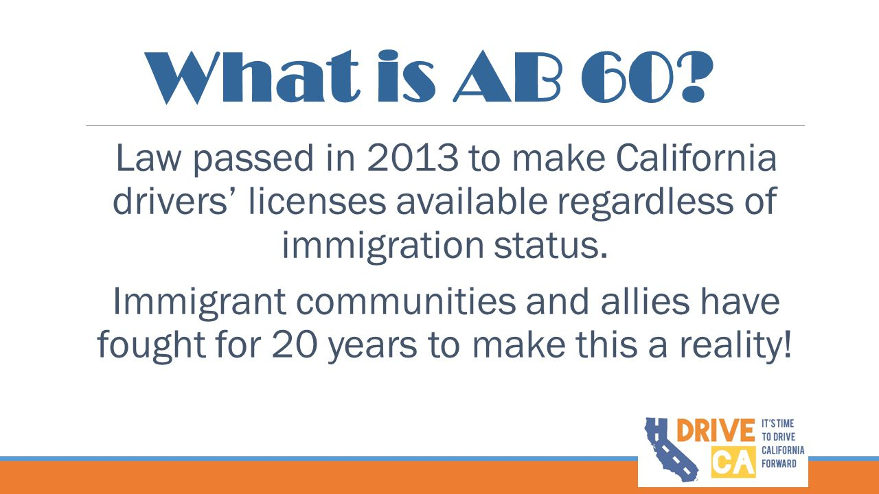 What is AB 60? Law passed in 2013 to make California drivers' licenses available regardless of immigration status. Immigrant communities and allies ha