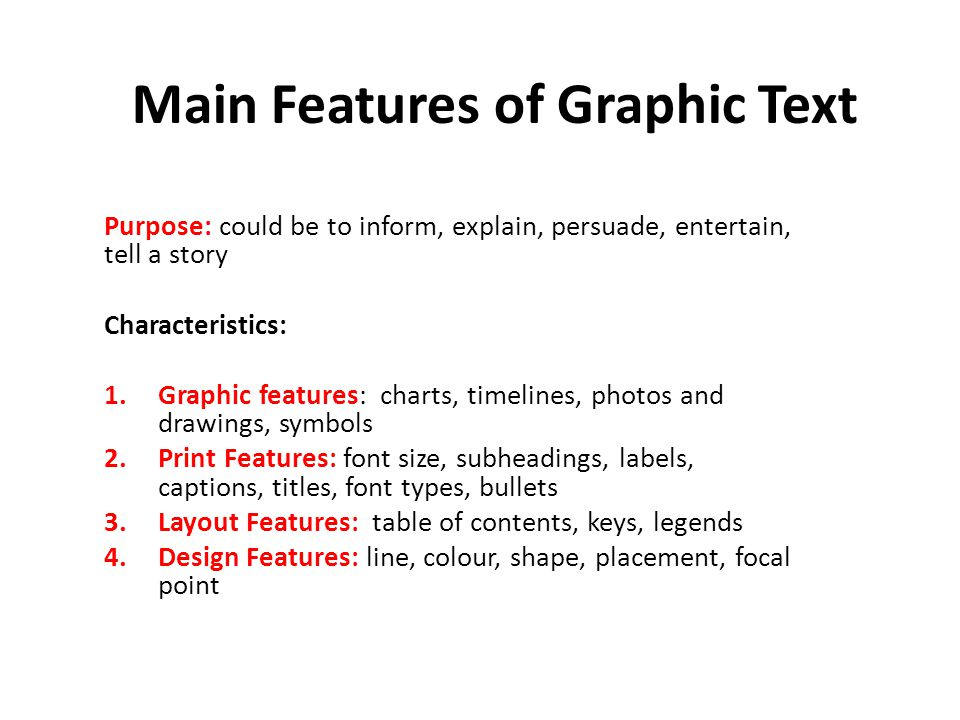 Main Features of Graphic Text Purpose: could be to inform, explain, persuade, entertain, tell a story Characteristics: 1.Graphic features: charts, timelines, photos and drawings, symbols 2.Print Features: font size, subheadings, labels, captions, titles, font types, bullets 3.Layout Features: table of contents, keys, legends 4.Design Features: line, colour, shape, placement, focal point