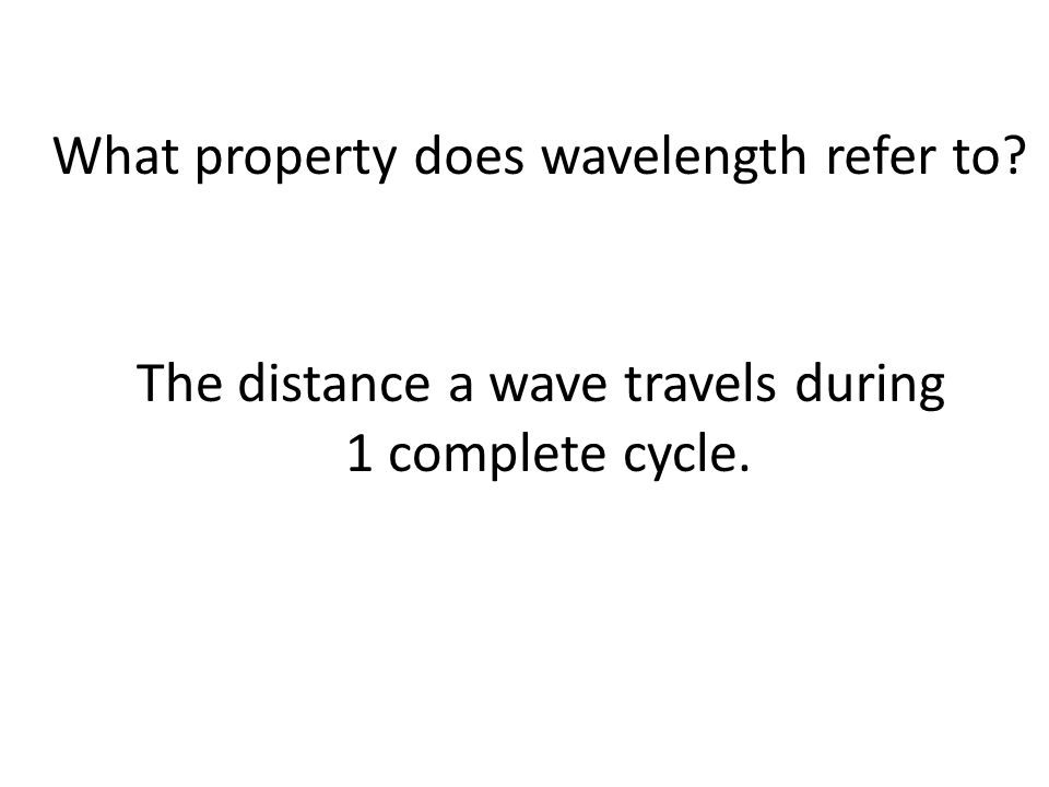What property does wavelength refer to The distance a wave travels during 1 complete cycle.