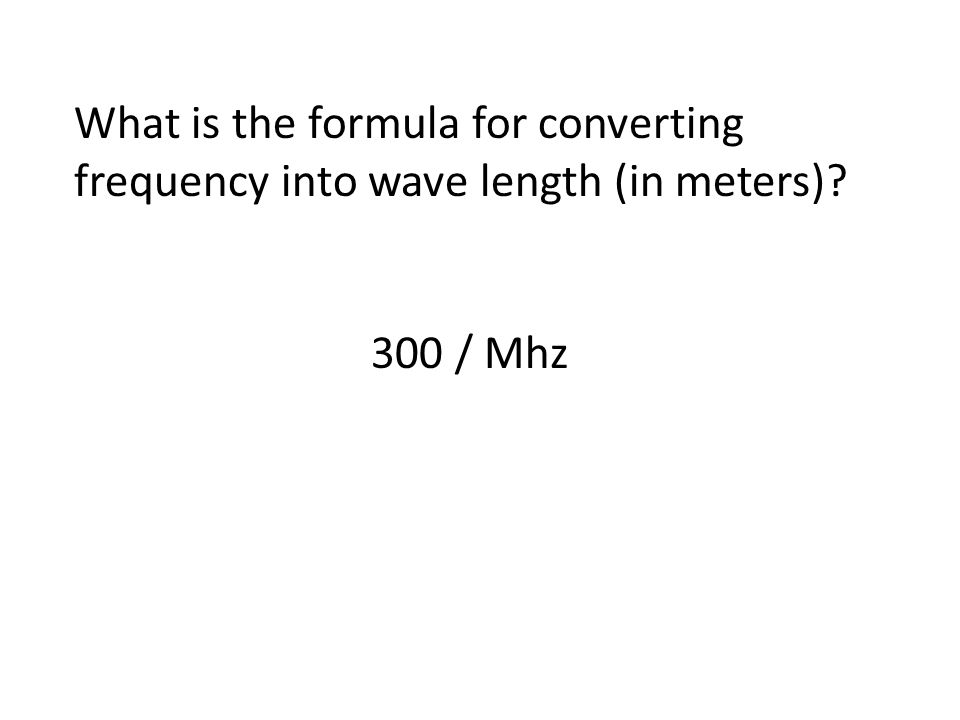 What is the formula for converting frequency into wave length (in meters) 300 / Mhz