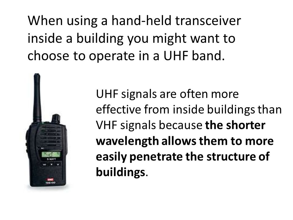 UHF signals are often more effective from inside buildings than VHF signals because the shorter wavelength allows them to more easily penetrate the structure of buildings.