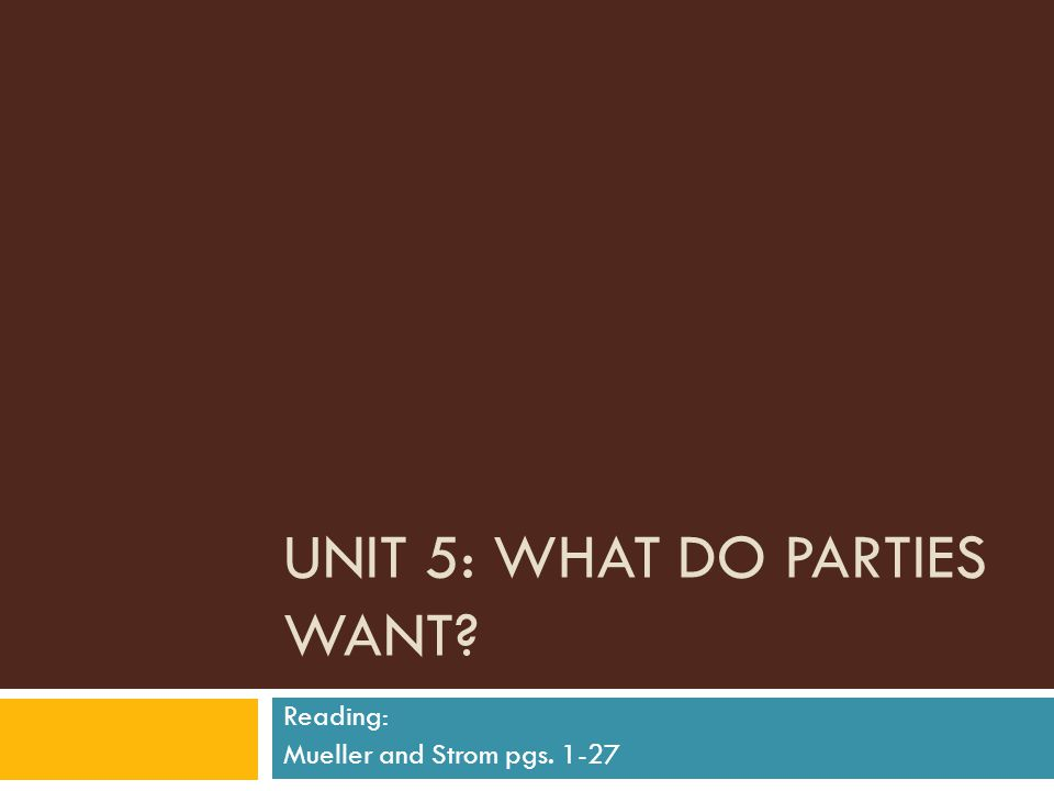 UNIT 5: WHAT DO PARTIES WANT? Reading: Mueller and Strom pgs. 1-27