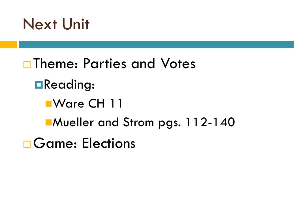 Next Unit  Theme: Parties and Votes  Reading: Ware CH 11 Mueller and Strom pgs. 112-140  Game: Elections
