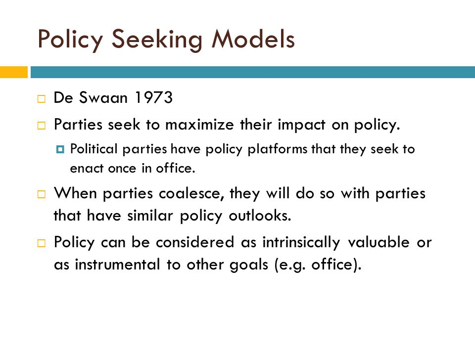 Policy Seeking Models  De Swaan 1973  Parties seek to maximize their impact on policy.  Political parties have policy platforms that they seek to e