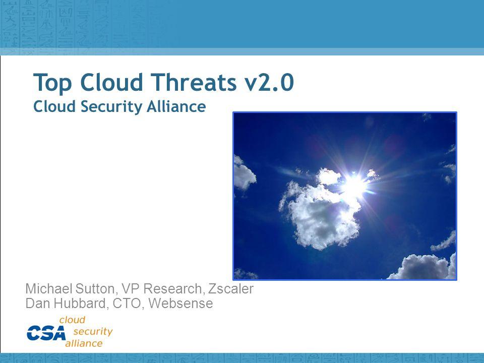 Top Cloud Threats v2.0 Cloud Security Alliance Michael Sutton, VP Research, Zscaler Dan Hubbard, CTO, Websense