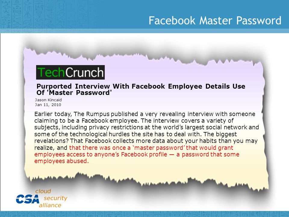 Facebook Master Password Purported Interview With Facebook Employee Details Use Of Master Password Jason Kincaid Jan 11, 2010 Earlier today, The Rumpus published a very revealing interview with someone claiming to be a Facebook employee.