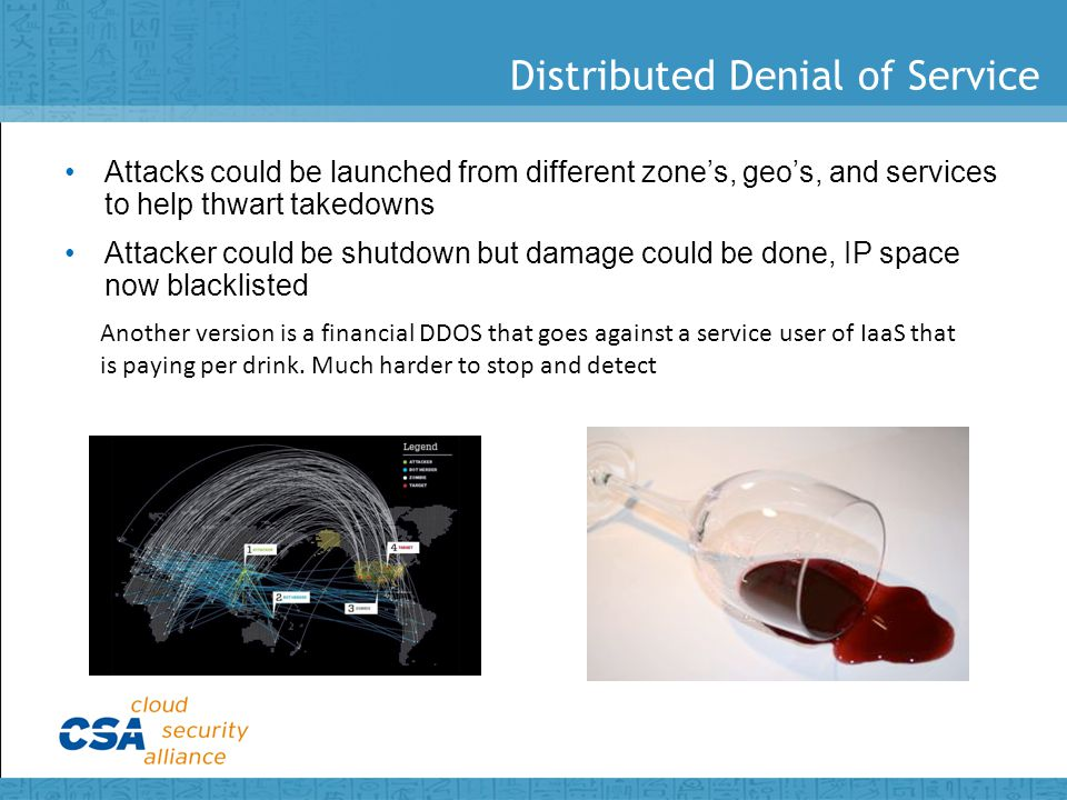 Distributed Denial of Service Attacks could be launched from different zone's, geo's, and services to help thwart takedowns Attacker could be shutdown but damage could be done, IP space now blacklisted Another version is a financial DDOS that goes against a service user of IaaS that is paying per drink.
