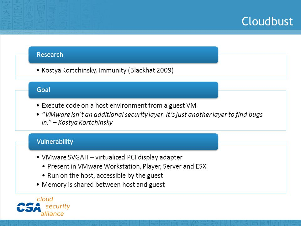 Cloudbust Kostya Kortchinsky, Immunity (Blackhat 2009) Research Execute code on a host environment from a guest VM VMware isn't an additional security layer.