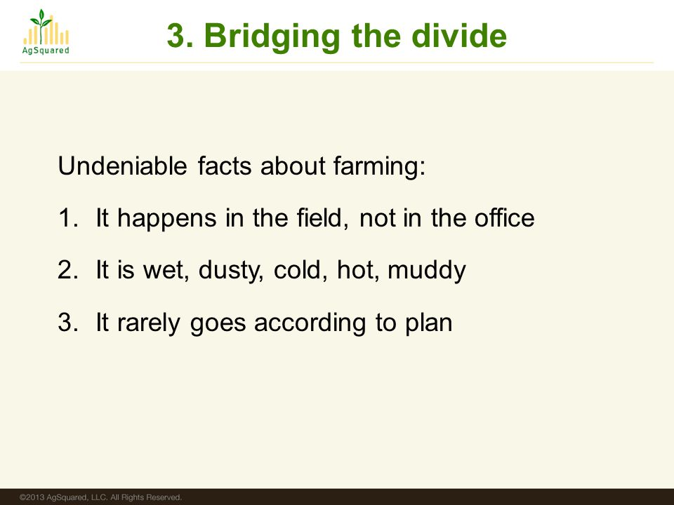 3. Bridging the divide Undeniable facts about farming: 1.It happens in the field, not in the office 2.It is wet, dusty, cold, hot, muddy 3.It rarely g