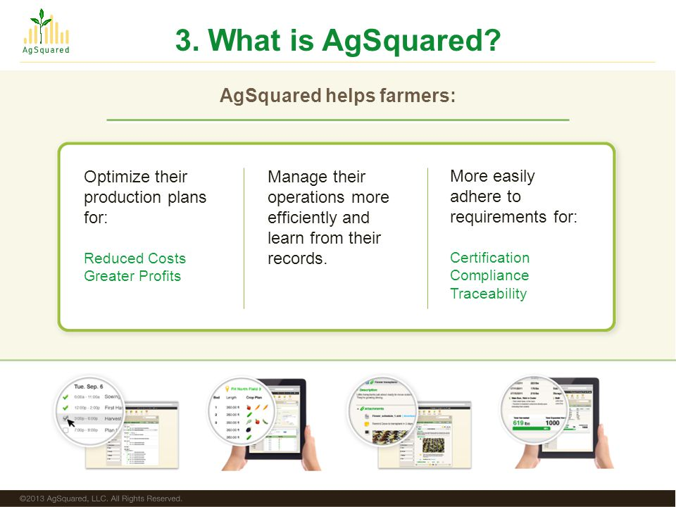 AgSquared helps farmers: Reduced Costs Greater Profits Certification Compliance Traceability Optimize their production plans for: Manage their operations more efficiently and learn from their records.