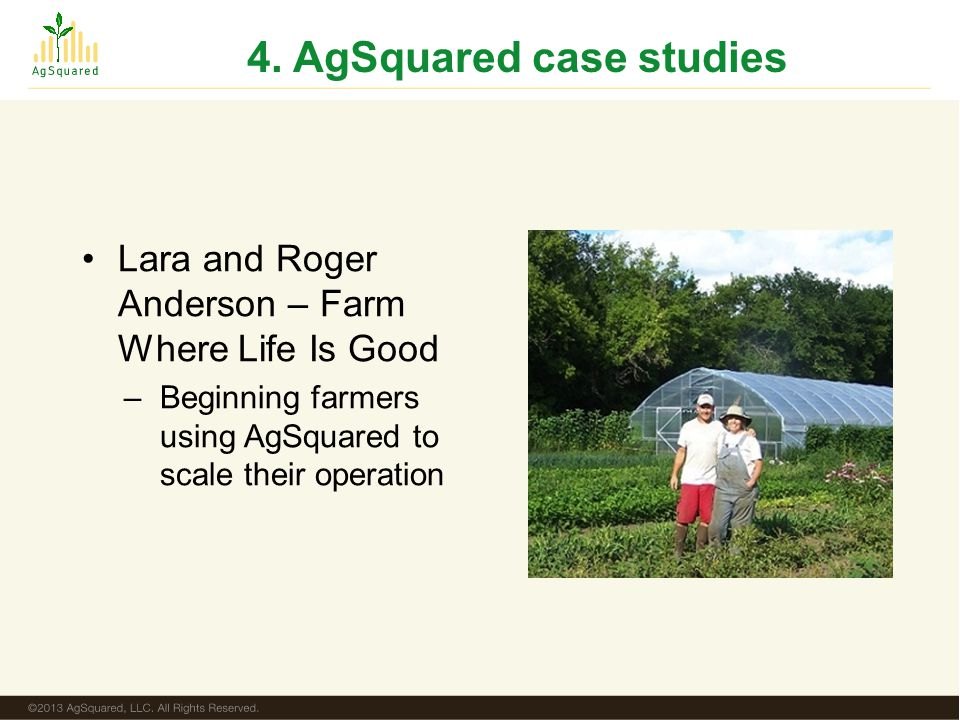 4. AgSquared case studies Lara and Roger Anderson – Farm Where Life Is Good –Beginning farmers using AgSquared to scale their operation