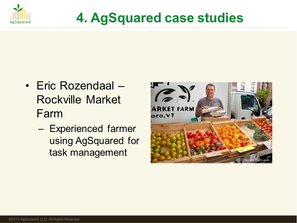 4. AgSquared case studies Eric Rozendaal – Rockville Market Farm –Experienced farmer using AgSquared for task management