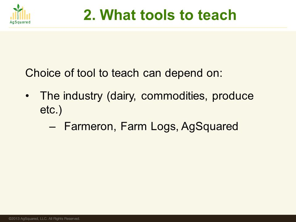 2. What tools to teach Choice of tool to teach can depend on: The industry (dairy, commodities, produce etc.) –Farmeron, Farm Logs, AgSquared