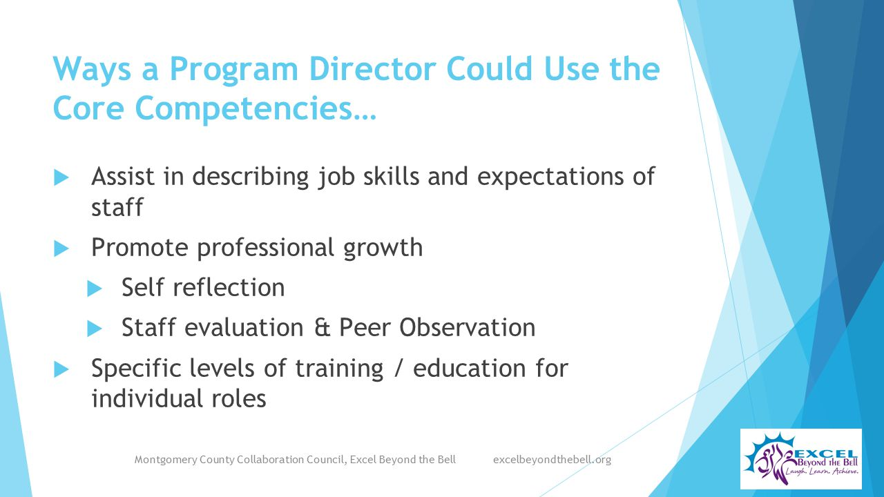 Ways a Program Director Could Use the Core Competencies…  Assist in describing job skills and expectations of staff  Promote professional growth  Self reflection  Staff evaluation & Peer Observation  Specific levels of training / education for individual roles Montgomery County Collaboration Council, Excel Beyond the Bell excelbeyondthebell.org