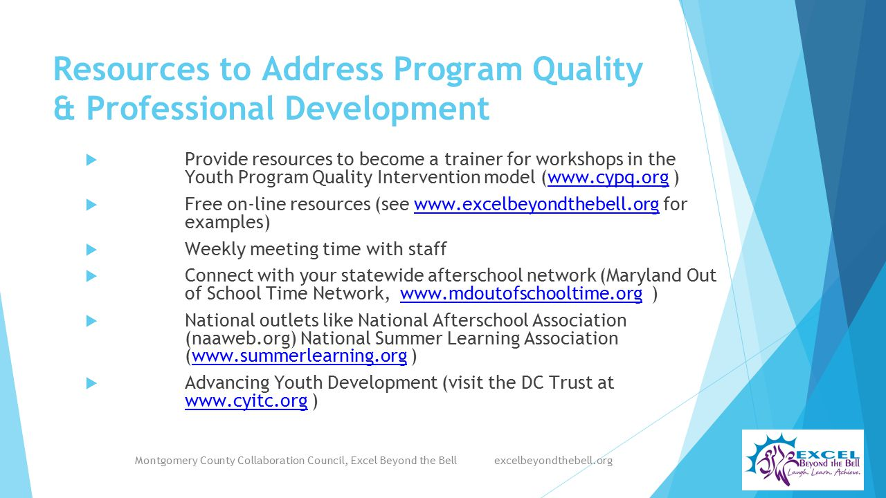 Resources to Address Program Quality & Professional Development  Provide resources to become a trainer for workshops in the Youth Program Quality Intervention model (www.cypq.org )www.cypq.org  Free on-line resources (see www.excelbeyondthebell.org for examples)www.excelbeyondthebell.org  Weekly meeting time with staff  Connect with your statewide afterschool network (Maryland Out of School Time Network, www.mdoutofschooltime.org )www.mdoutofschooltime.org  National outlets like National Afterschool Association (naaweb.org) National Summer Learning Association (www.summerlearning.org )www.summerlearning.org  Advancing Youth Development (visit the DC Trust at www.cyitc.org ) www.cyitc.org Montgomery County Collaboration Council, Excel Beyond the Bell excelbeyondthebell.org
