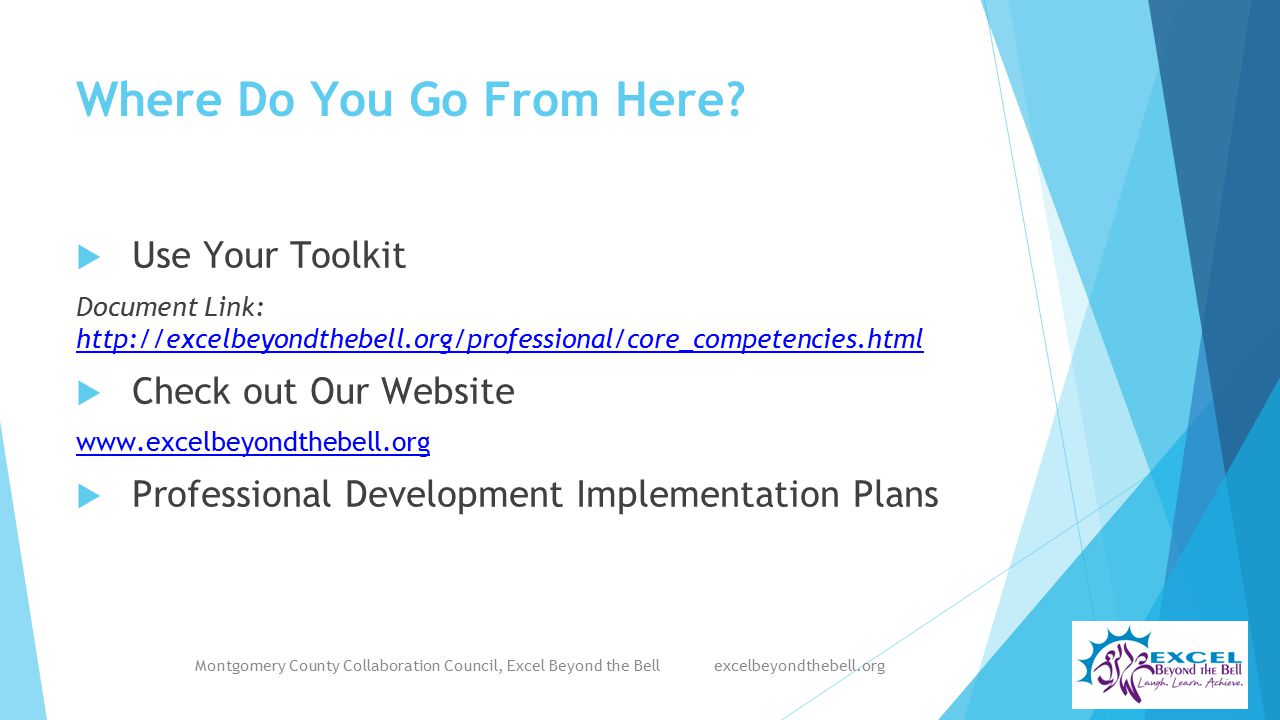 Where Do You Go From Here?  Use Your Toolkit Document Link: http://excelbeyondthebell.org/professional/core_competencies.html http://excelbeyondthebe