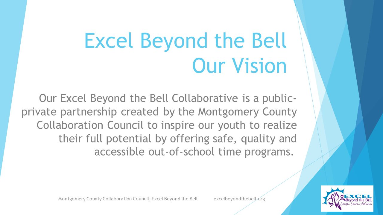 Excel Beyond the Bell Our Vision Our Excel Beyond the Bell Collaborative is a public- private partnership created by the Montgomery County Collaboration Council to inspire our youth to realize their full potential by offering safe, quality and accessible out-of-school time programs.