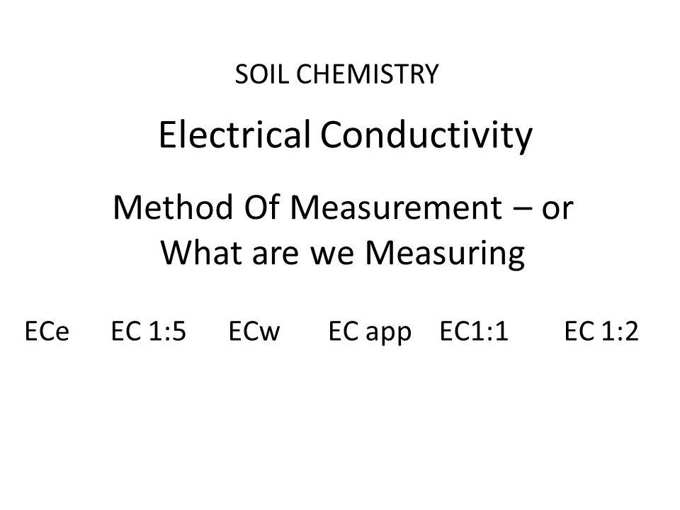 SOIL CHEMISTRY Electrical Conductivity Method Of Measurement – or What are we Measuring ECe EC 1:5 ECw EC app EC1:1 EC 1:2