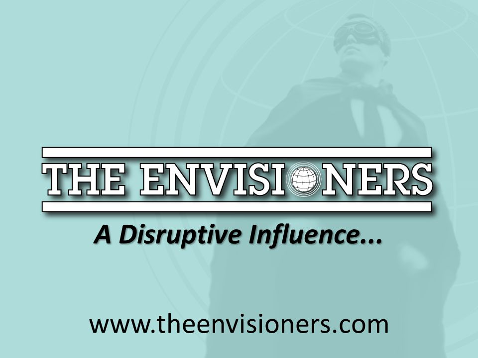 A Disruptive Influence... www.theenvisioners.com