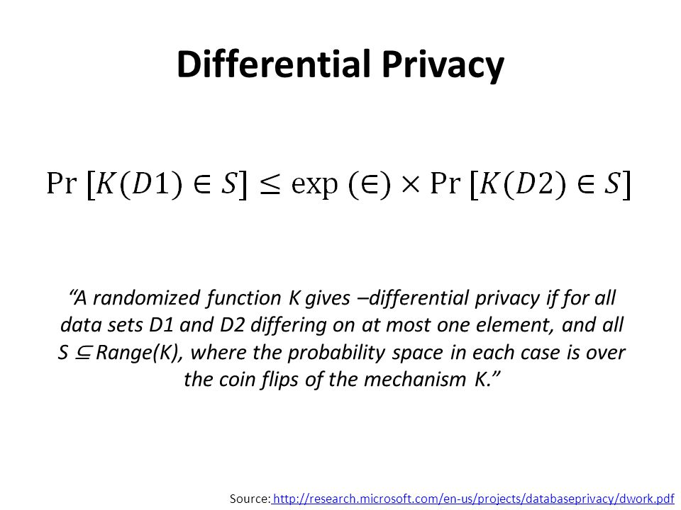 Source: http://research.microsoft.com/en-us/projects/databaseprivacy/dwork.pdf http://research.microsoft.com/en-us/projects/databaseprivacy/dwork.pdf A randomized function K gives –differential privacy if for all data sets D1 and D2 differing on at most one element, and all S ⊆ Range(K), where the probability space in each case is over the coin flips of the mechanism K.