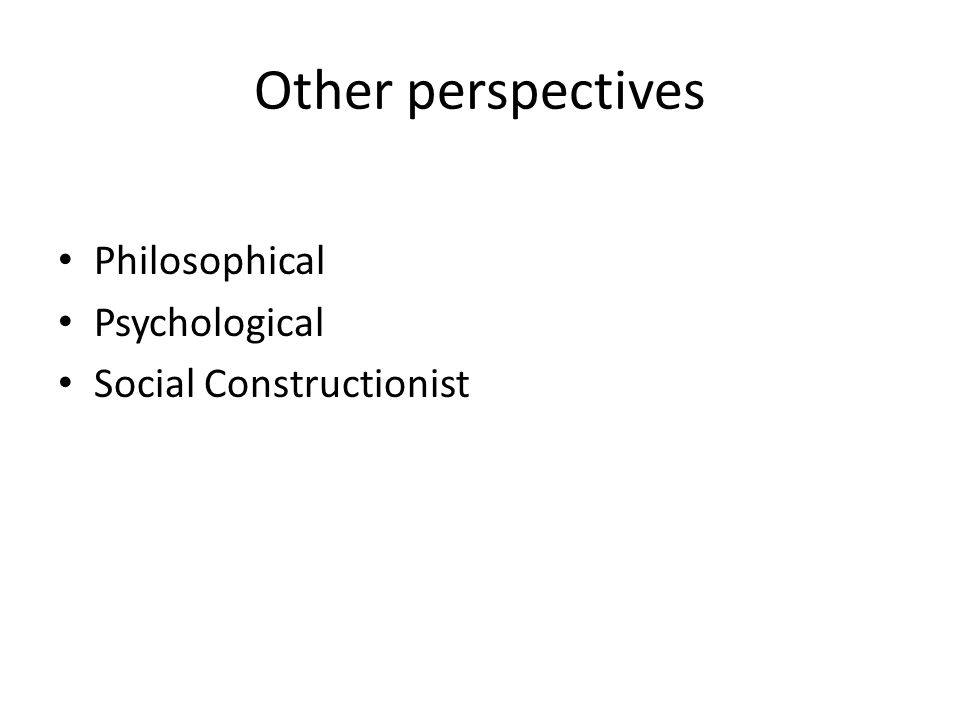 Other perspectives Philosophical Psychological Social Constructionist