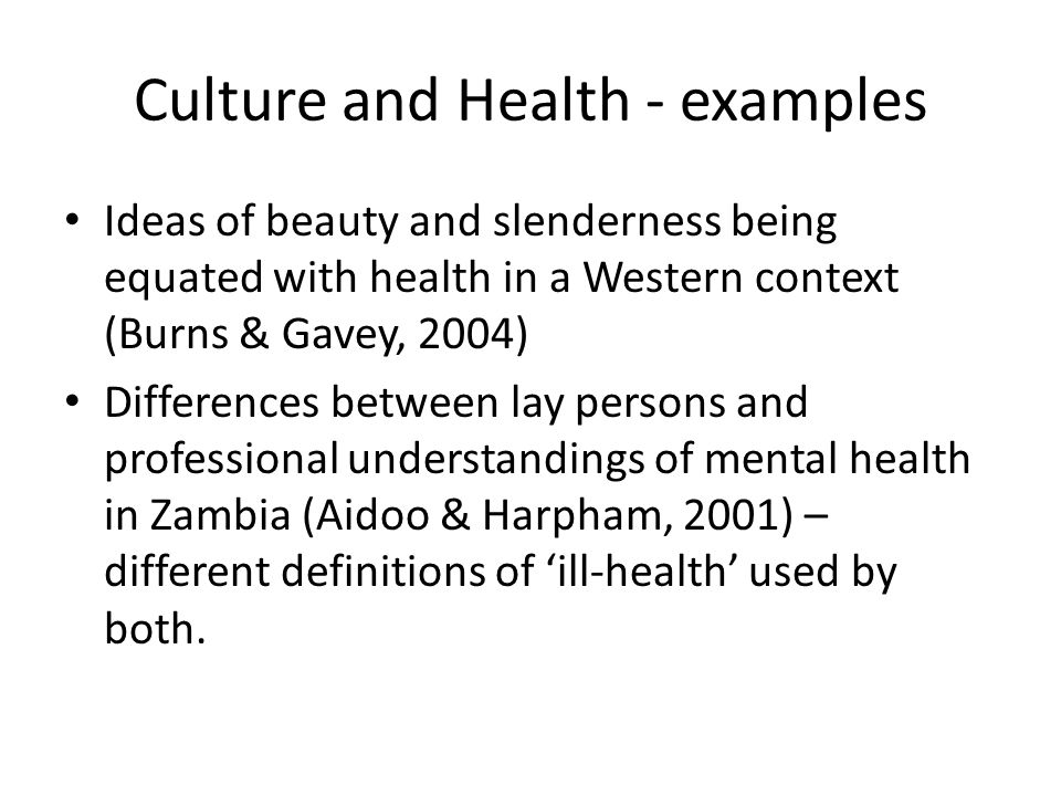 Culture and Health - examples Ideas of beauty and slenderness being equated with health in a Western context (Burns & Gavey, 2004) Differences between