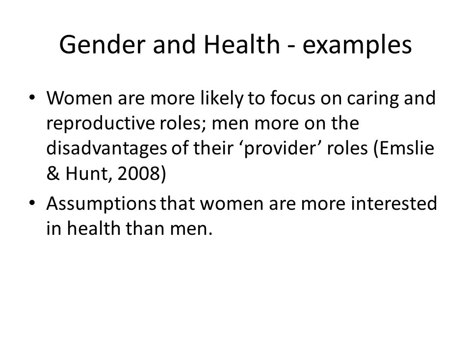 Gender and Health - examples Women are more likely to focus on caring and reproductive roles; men more on the disadvantages of their 'provider' roles