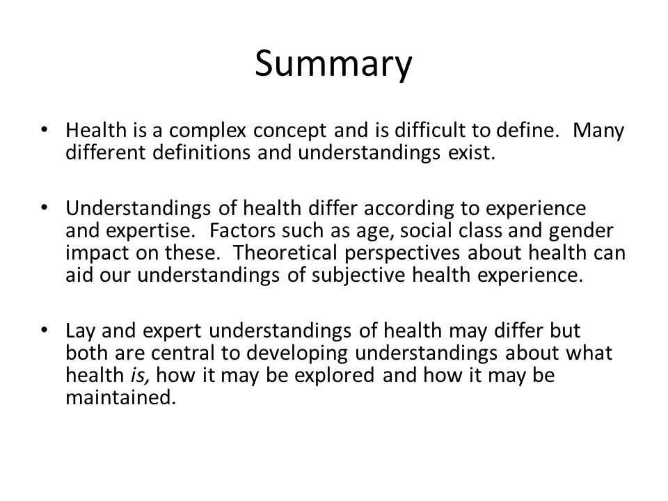 Summary Health is a complex concept and is difficult to define. Many different definitions and understandings exist. Understandings of health differ a