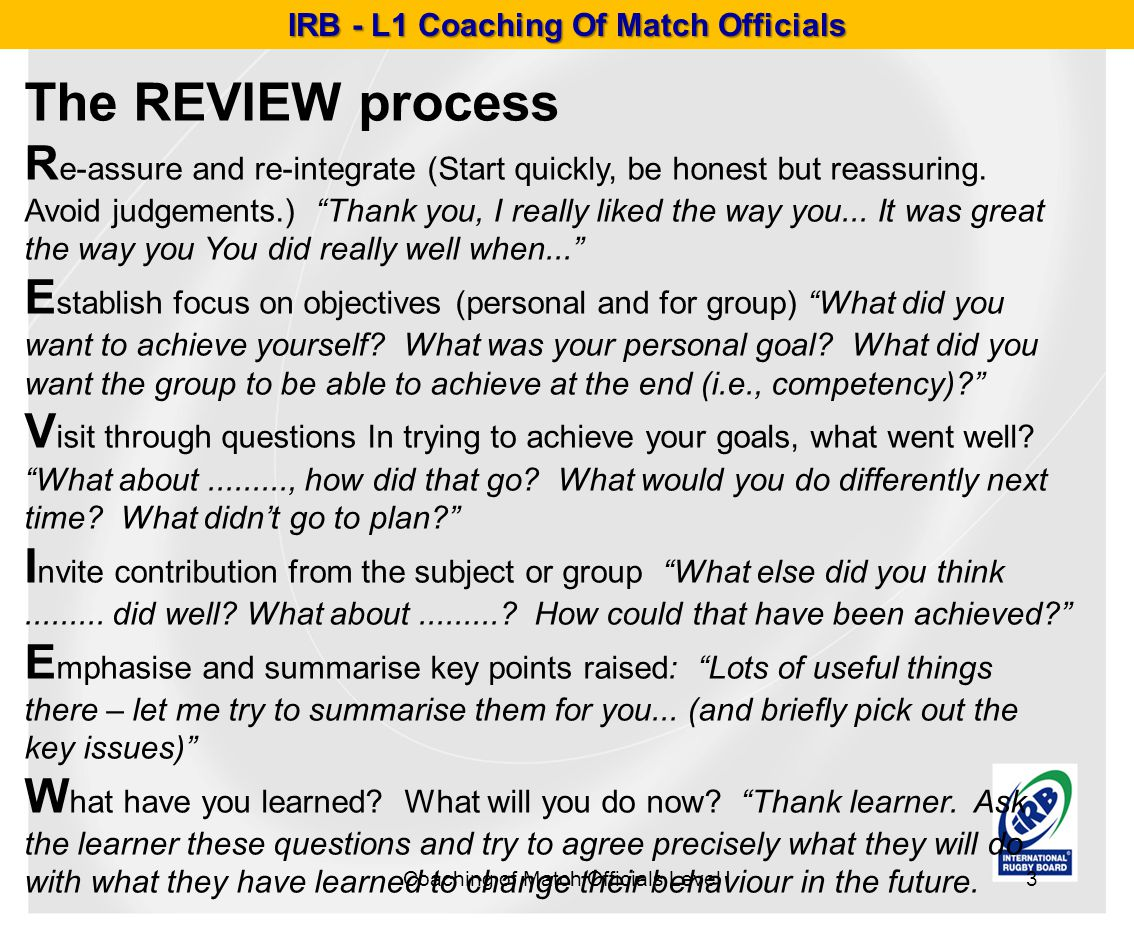 IRB - L1 Coaching Of Match Officials Coaching of Match Officials Level I3 The REVIEW process R e-assure and re-integrate (Start quickly, be honest but reassuring.