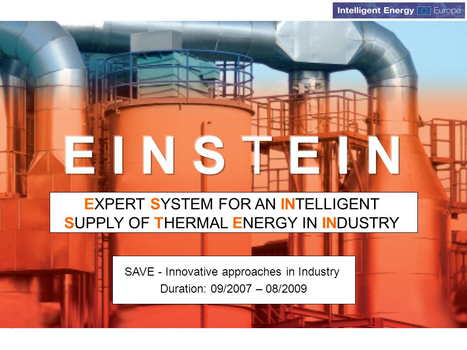 www.iee-einstein.org EXPERT SYSTEM FOR AN INTELLIGENT SUPPLY OF THERMAL ENERGY IN INDUSTRY SAVE - Innovative approaches in Industry Duration: 09/2007 – 08/2009
